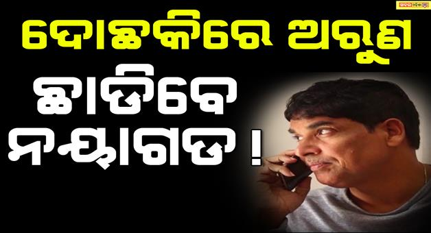 Khabar Odisha:BJD-Arun-Sahu-May-Left-Nayagarh